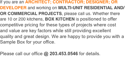 If you are an ARCHITECT; CONTRACTOR; DESIGNER; OR DEVELOPER and working on MULTI-UNIT RESIDENTIAL AND/OR COMMERCIAL PROJECTS, please call us. Whether there are 10 or 200 kitchens, BOX KITCHEN is positioned to offer competitive pricing for these types of projects where cost and value are key factors while still providing excellent quality and great design. We are happy to provide you with a Sample Box for your office.